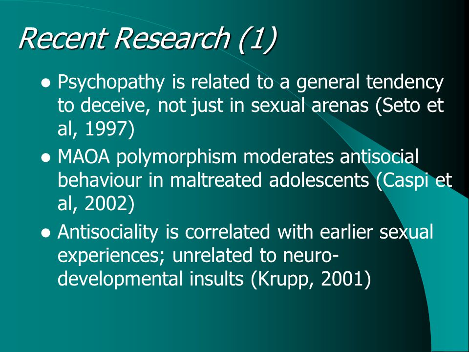 Recent Research (1) Psychopathy is related to a general tendency to deceive, not just in sexual arenas (Seto et al, 1997) MAOA polymorphism moderates