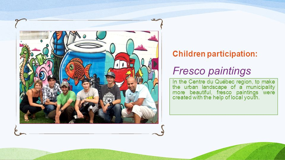 Children participation: Fresco paintings In the Centre du Québec region, to make the urban landscape of a municipality more beautiful, fresco paintings were created with the help of local youth.