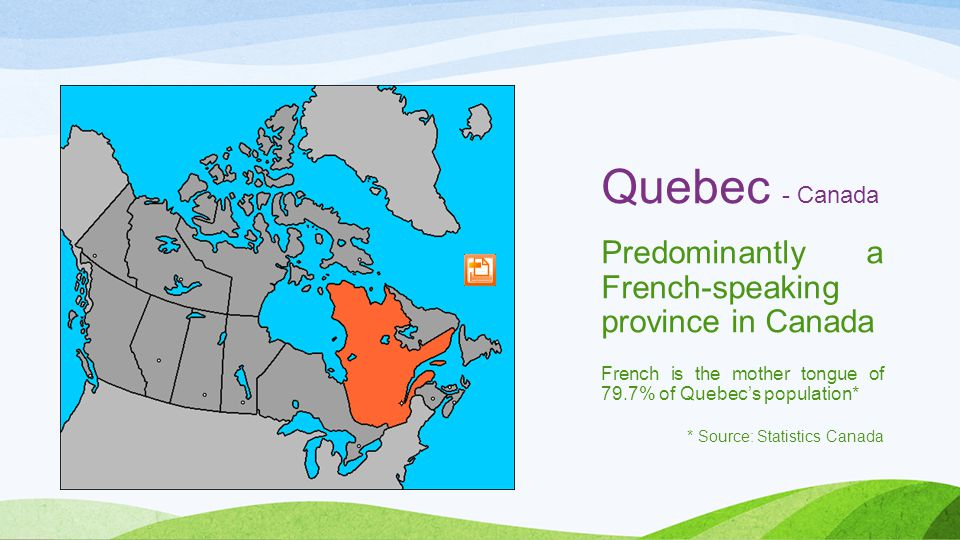 Quebec - Canada Predominantly a French-speaking province in Canada French is the mother tongue of 79.7% of Quebec's population* * Source: Statistics Canada