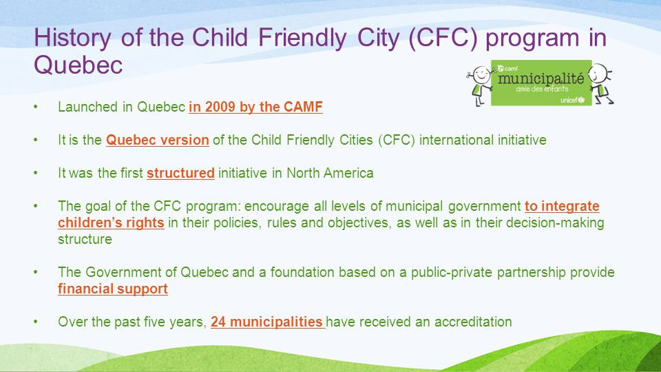 History of the Child Friendly City (CFC) program in Quebec Launched in Quebec in 2009 by the CAMF It is the Quebec version of the Child Friendly Cities (CFC) international initiative It was the first structured initiative in North America The goal of the CFC program: encourage all levels of municipal government to integrate children's rights in their policies, rules and objectives, as well as in their decision-making structure The Government of Quebec and a foundation based on a public-private partnership provide financial support Over the past five years, 24 municipalities have received an accreditation