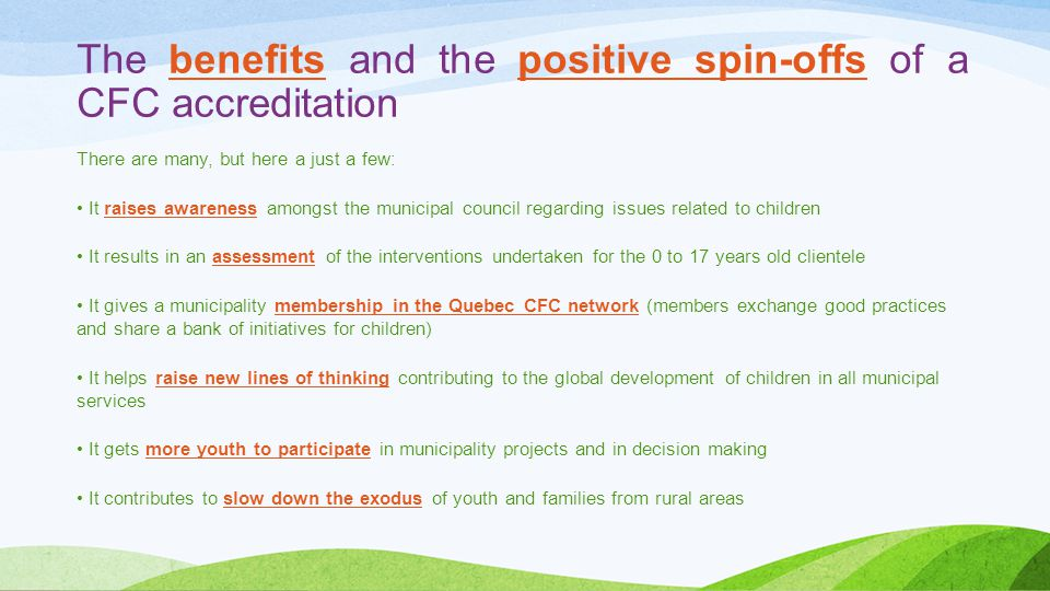 The benefits and the positive spin-offs of a CFC accreditation There are many, but here a just a few: It raises awareness amongst the municipal council regarding issues related to children It results in an assessment of the interventions undertaken for the 0 to 17 years old clientele It gives a municipality membership in the Quebec CFC network (members exchange good practices and share a bank of initiatives for children) It helps raise new lines of thinking contributing to the global development of children in all municipal services It gets more youth to participate in municipality projects and in decision making It contributes to slow down the exodus of youth and families from rural areas