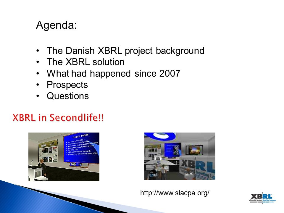 http://www.slacpa.org/ Agenda: The Danish XBRL project background The XBRL solution What had happened since 2007 Prospects Questions