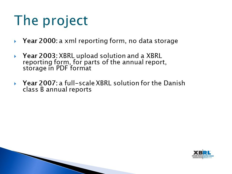  Year 2000: a xml reporting form, no data storage  Year 2003: XBRL upload solution and a XBRL reporting form, for parts of the annual report, storage in PDF format  Year 2007: a full-scale XBRL solution for the Danish class B annual reports