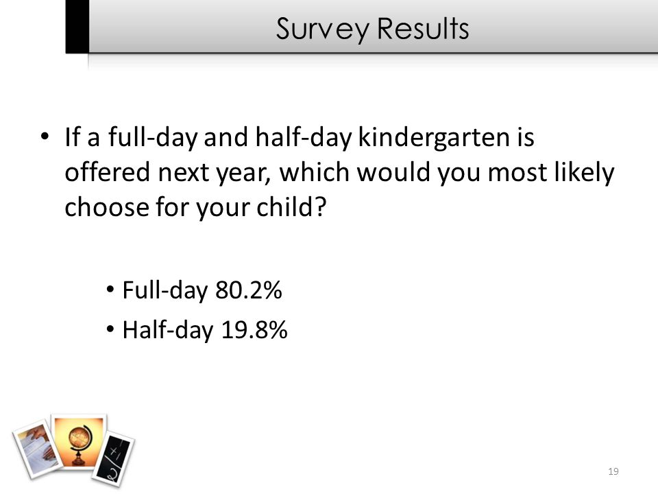 19 Survey Results If a full-day and half-day kindergarten is offered next year, which would you most likely choose for your child? Full-day 80.2% Half