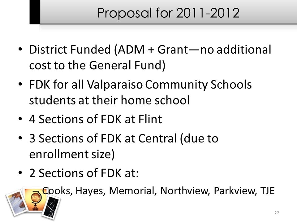 22 Proposal for 2011-2012 District Funded (ADM + Grant—no additional cost to the General Fund) FDK for all Valparaiso Community Schools students at th