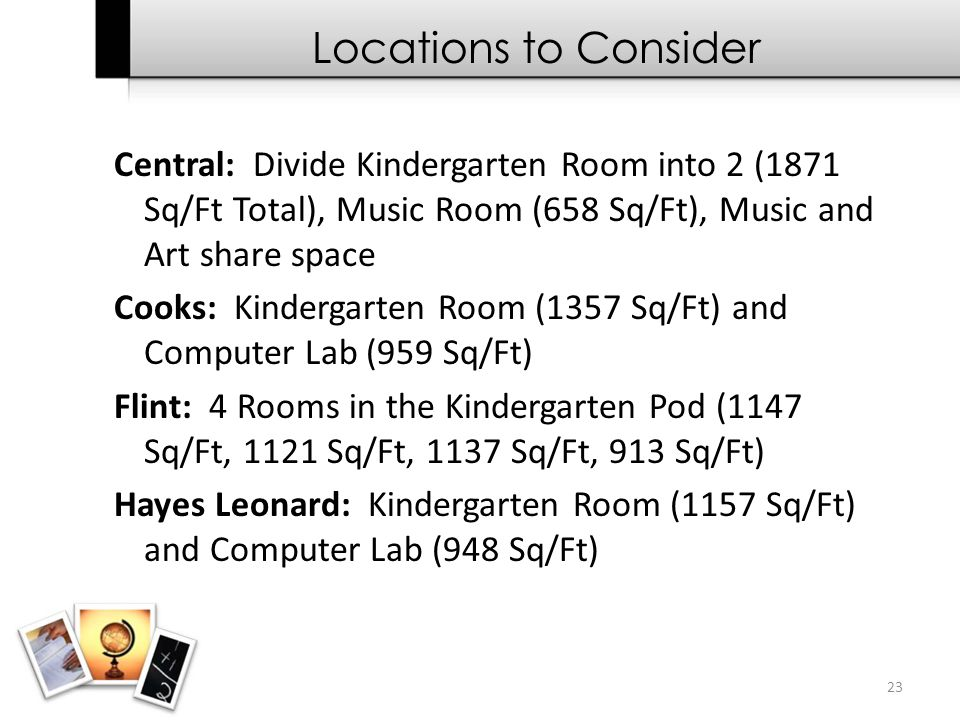23 Central: Divide Kindergarten Room into 2 (1871 Sq/Ft Total), Music Room (658 Sq/Ft), Music and Art share space Cooks: Kindergarten Room (1357 Sq/Ft
