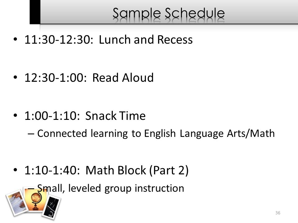 11:30-12:30: Lunch and Recess 12:30-1:00: Read Aloud 1:00-1:10: Snack Time – Connected learning to English Language Arts/Math 1:10-1:40: Math Block (P