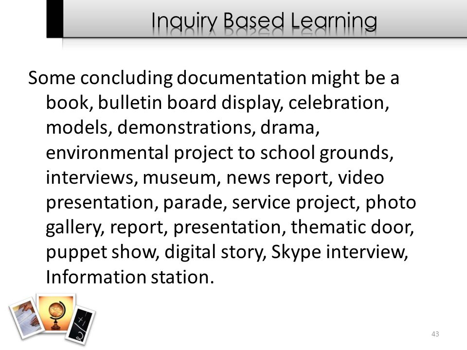 Some concluding documentation might be a book, bulletin board display, celebration, models, demonstrations, drama, environmental project to school gro