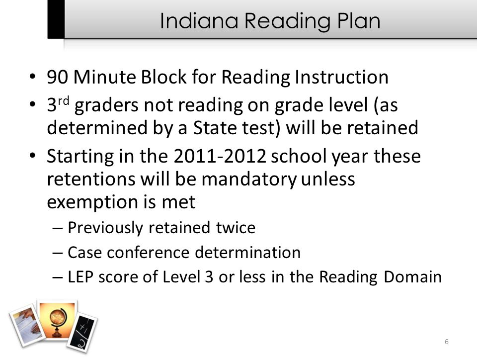 6 Indiana Reading Plan 90 Minute Block for Reading Instruction 3 rd graders not reading on grade level (as determined by a State test) will be retaine