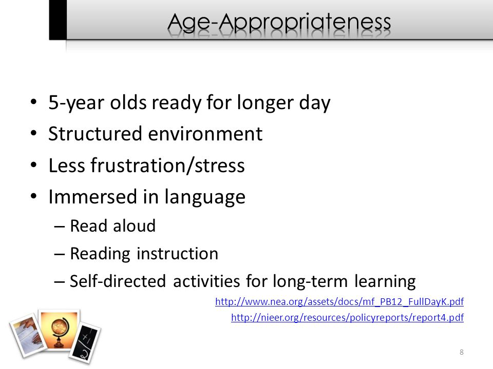 5-year olds ready for longer day Structured environment Less frustration/stress Immersed in language – Read aloud – Reading instruction – Self-directe