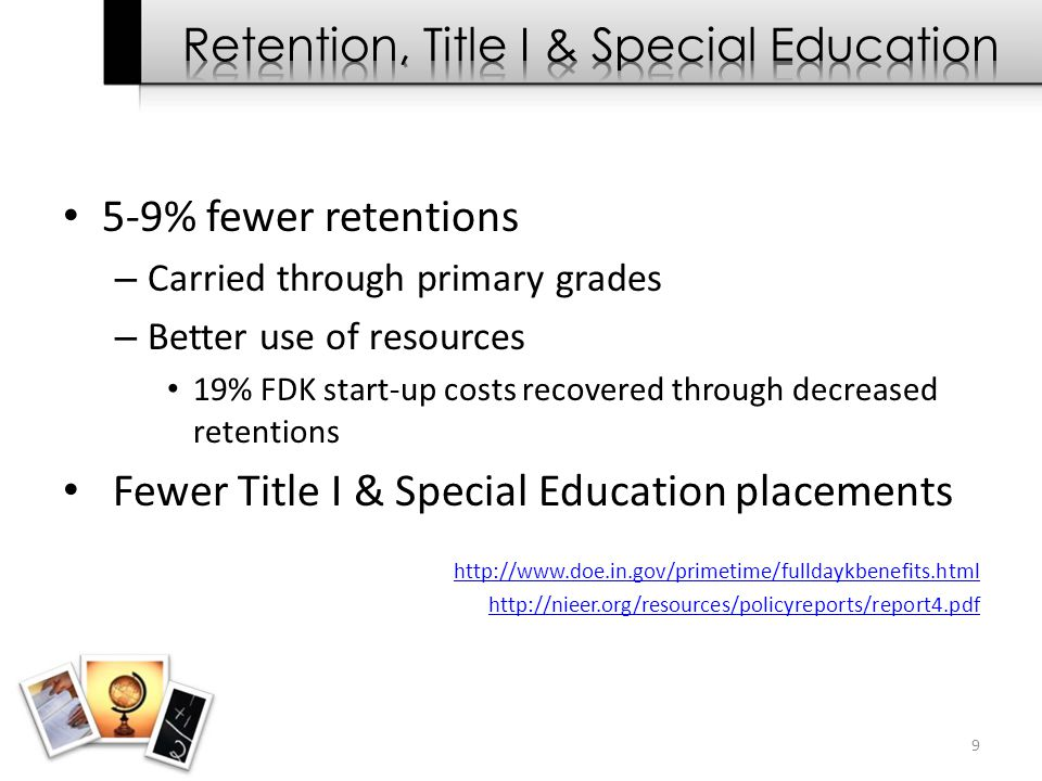 5-9% fewer retentions – Carried through primary grades – Better use of resources 19% FDK start-up costs recovered through decreased retentions Fewer T
