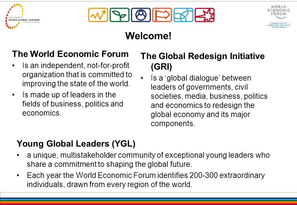 Welcome! The World Economic Forum Is an independent, not-for-profit organization that is committed to improving the state of the world. Is made up of