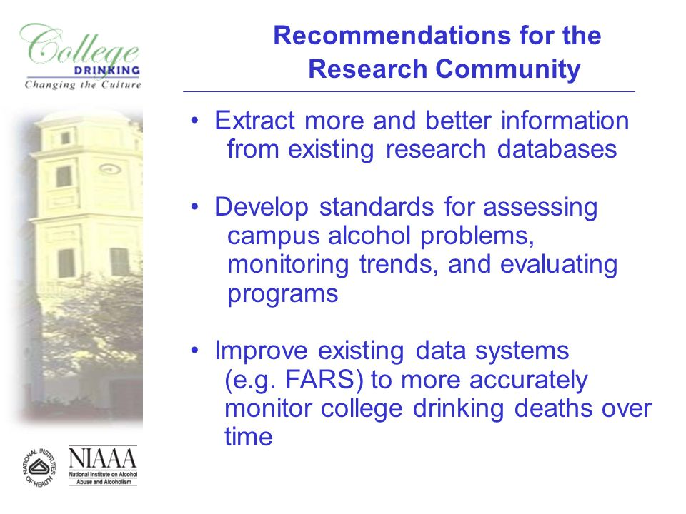 Recommendations for the Research Community Extract more and better information from existing research databases Develop standards for assessing campus alcohol problems, monitoring trends, and evaluating programs Improve existing data systems (e.g.
