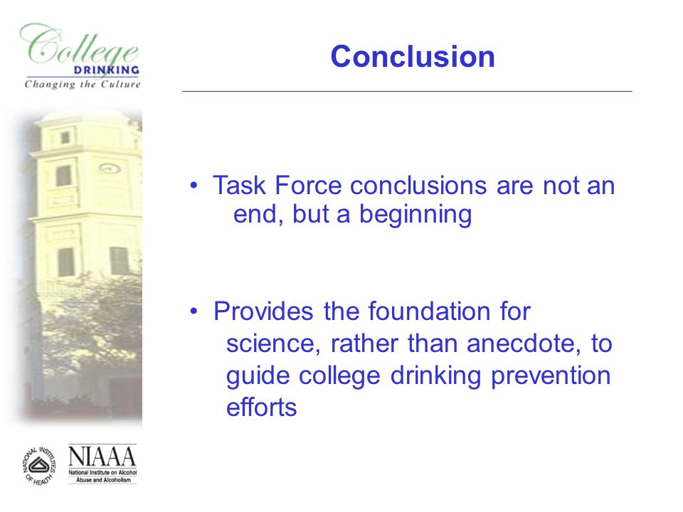 Conclusion Task Force conclusions are not an end, but a beginning Provides the foundation for science, rather than anecdote, to guide college drinking prevention efforts
