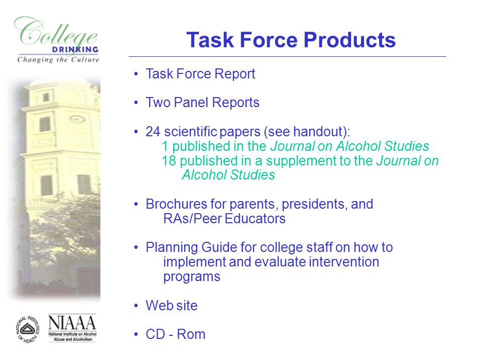Task Force Products Task Force Report Two Panel Reports 24 scientific papers (see handout): 1 published in the Journal on Alcohol Studies 18 published in a supplement to the Journal on Alcohol Studies Brochures for parents, presidents, and RAs/Peer Educators Planning Guide for college staff on how to implement and evaluate intervention programs Web site CD - Rom