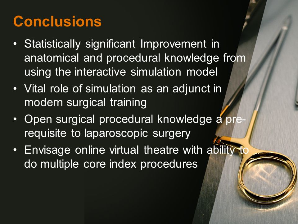 Conclusions Statistically significant Improvement in anatomical and procedural knowledge from using the interactive simulation model Vital role of simulation as an adjunct in modern surgical training Open surgical procedural knowledge a pre- requisite to laparoscopic surgery Envisage online virtual theatre with ability to do multiple core index procedures