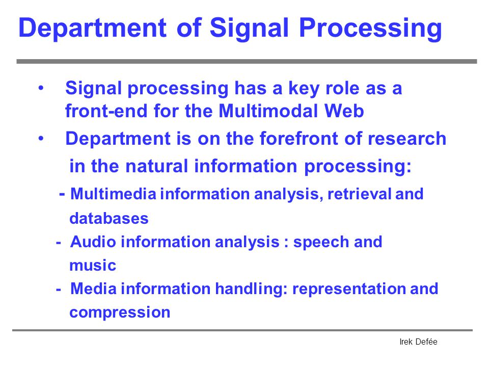 Irek Defée Department of Signal Processing Signal processing has a key role as a front-end for the Multimodal Web Department is on the forefront of research in the natural information processing: - Multimedia information analysis, retrieval and databases - Audio information analysis : speech and music - Media information handling: representation and compression