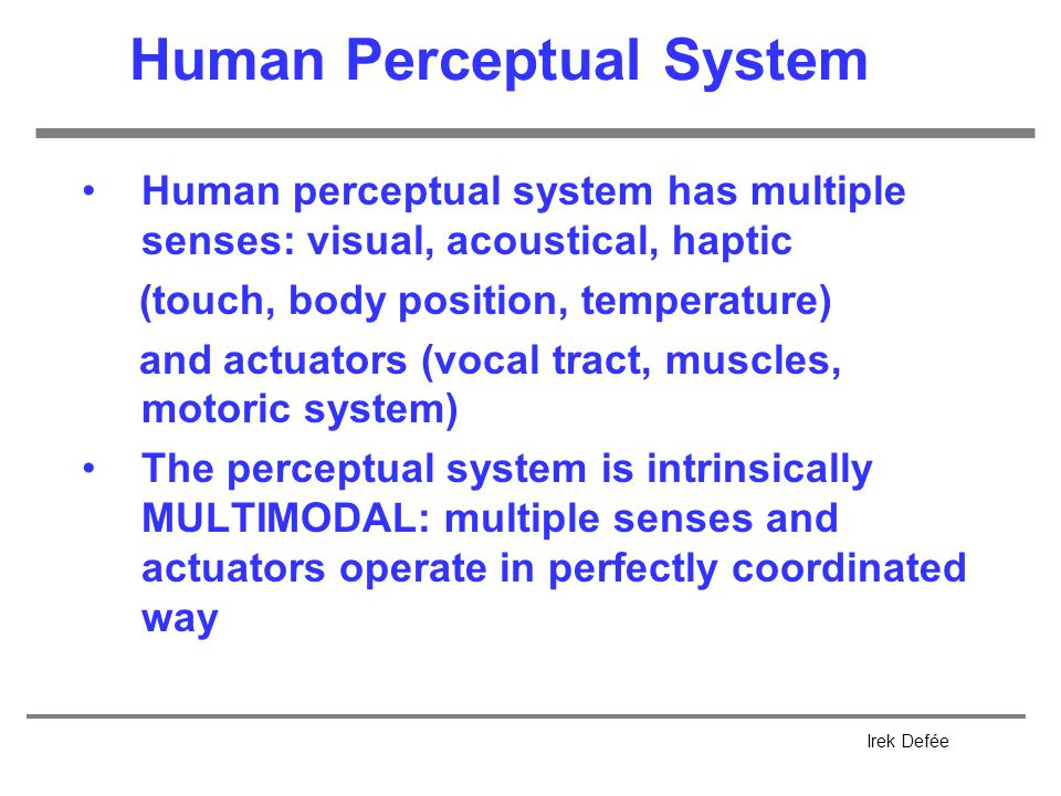 Irek Defée Human Perceptual System Human perceptual system has multiple senses: visual, acoustical, haptic (touch, body position, temperature) and actuators (vocal tract, muscles, motoric system) The perceptual system is intrinsically MULTIMODAL: multiple senses and actuators operate in perfectly coordinated way