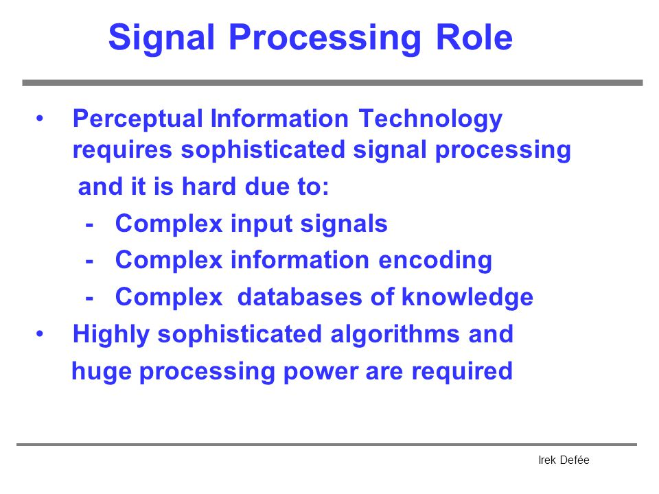 Irek Defée Signal Processing Role Perceptual Information Technology requires sophisticated signal processing and it is hard due to: - Complex input signals - Complex information encoding - Complex databases of knowledge Highly sophisticated algorithms and huge processing power are required