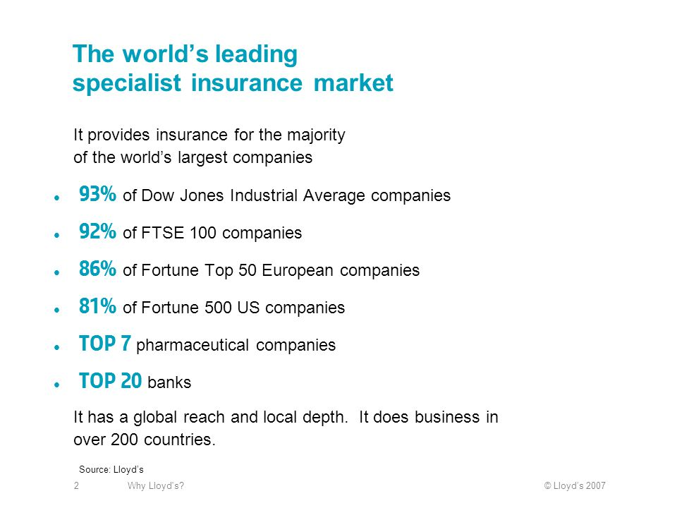 © Lloyd's 2007Why Lloyd s?2 The world's leading specialist insurance market 93% of Dow Jones Industrial Average companies 92% of FTSE 100 companies 86% of Fortune Top 50 European companies 81% of Fortune 500 US companies Top 7 pharmaceutical companies Top 20 banks It provides insurance for the majority of the world's largest companies It has a global reach and local depth.