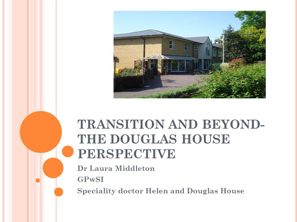 TRANSITION AND BEYOND- THE DOUGLAS HOUSE PERSPECTIVE Dr Laura Middleton GPwSI Speciality doctor Helen and Douglas House