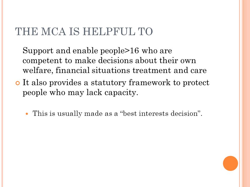 THE MCA IS HELPFUL TO Support and enable people>16 who are competent to make decisions about their own welfare, financial situations treatment and car