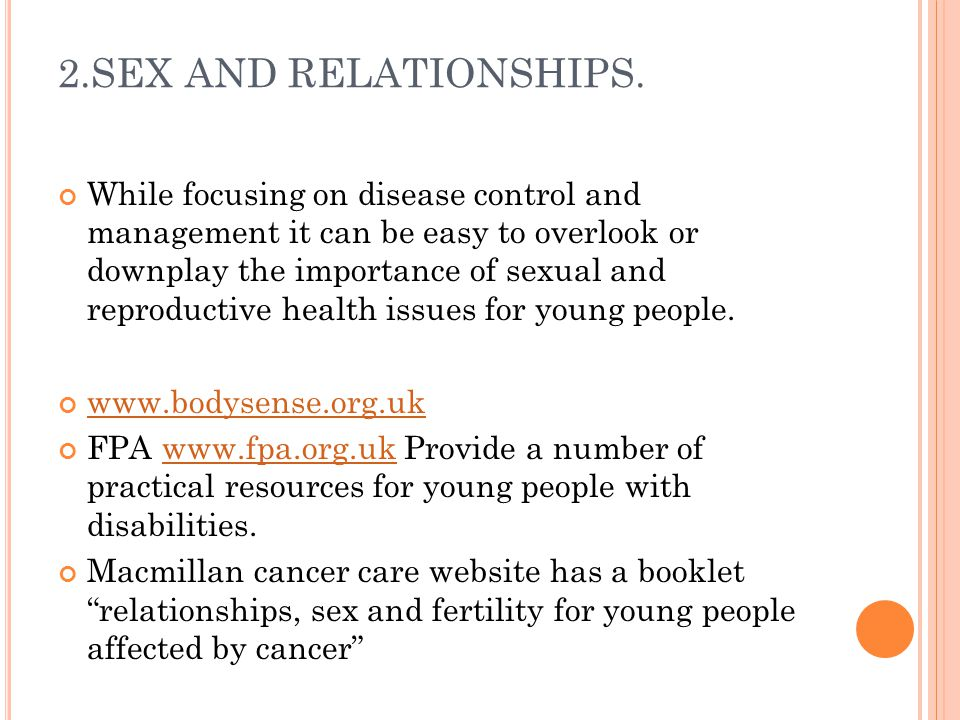 2.SEX AND RELATIONSHIPS. While focusing on disease control and management it can be easy to overlook or downplay the importance of sexual and reproduc