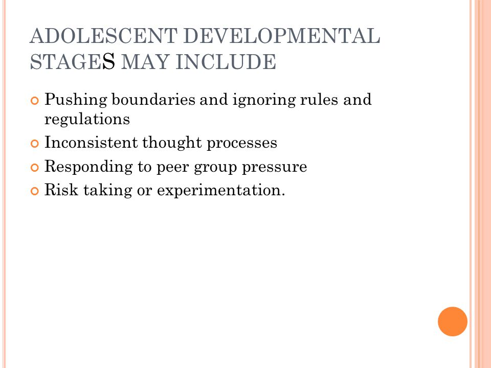 ADOLESCENT DEVELOPMENTAL STAGE S MAY INCLUDE Pushing boundaries and ignoring rules and regulations Inconsistent thought processes Responding to peer g