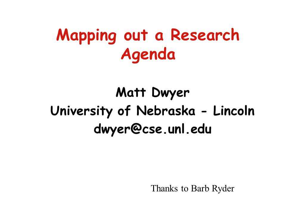 Mapping out a Research Agenda Matt Dwyer University of Nebraska - Lincoln dwyer@cse.unl.edu Thanks to Barb Ryder