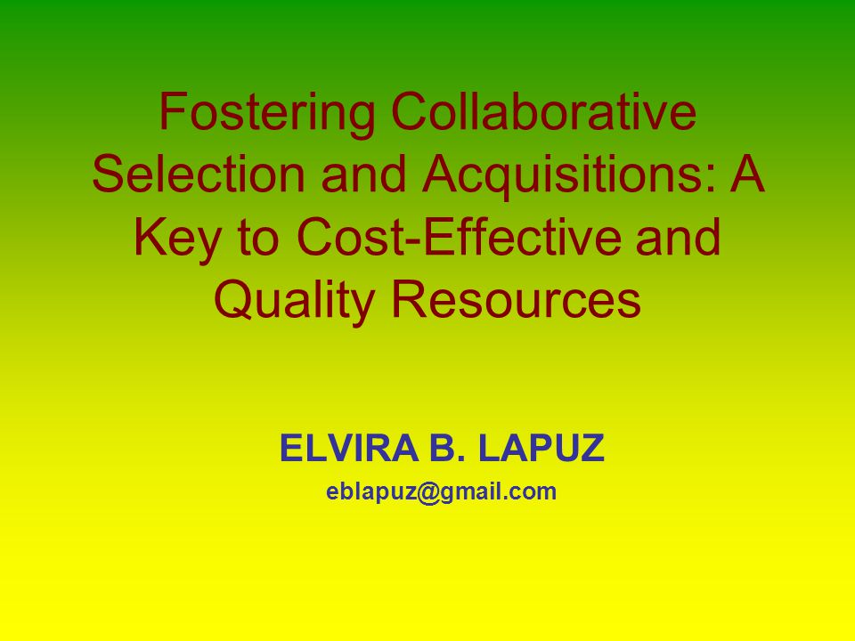 Fostering Collaborative Selection and Acquisitions: A Key to Cost-Effective and Quality Resources ELVIRA B.