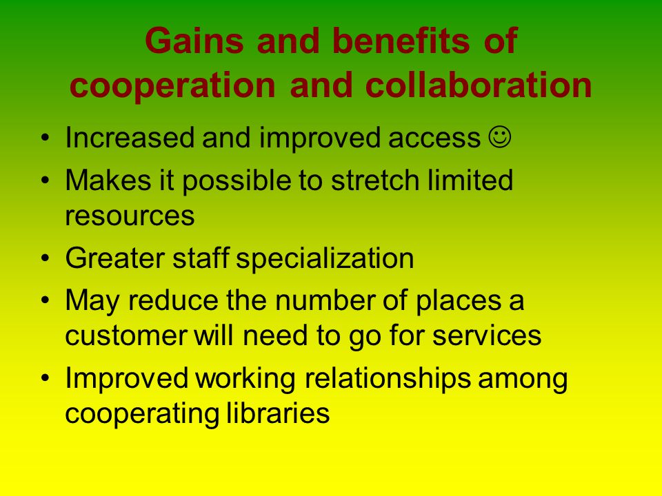Gains and benefits of cooperation and collaboration Increased and improved access Makes it possible to stretch limited resources Greater staff specialization May reduce the number of places a customer will need to go for services Improved working relationships among cooperating libraries
