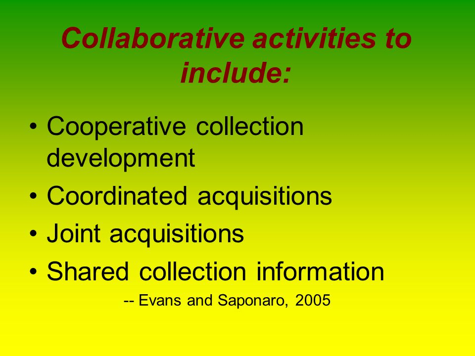 Cooperative collection development Two or more libraries agreeing that each shall have certain areas of primary collecting responsibility Exchange of materials with one another free of charge i.e., Farmington Plan »Scandia Models