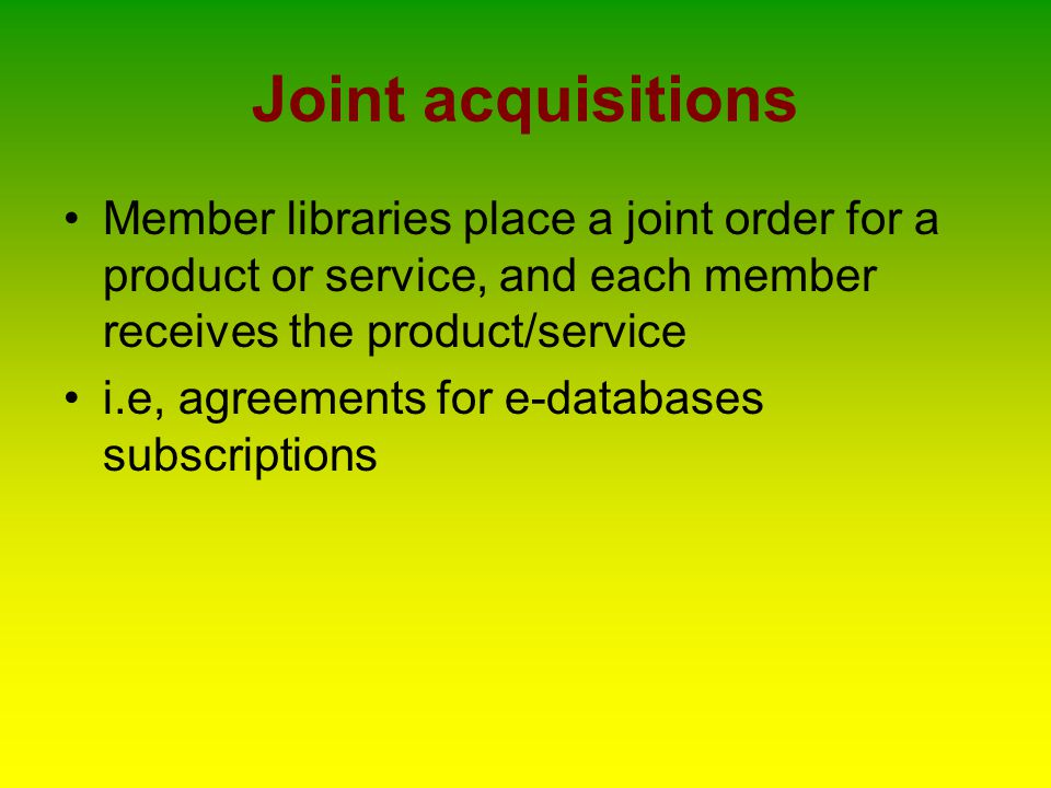 Joint acquisitions Member libraries place a joint order for a product or service, and each member receives the product/service i.e, agreements for e-databases subscriptions