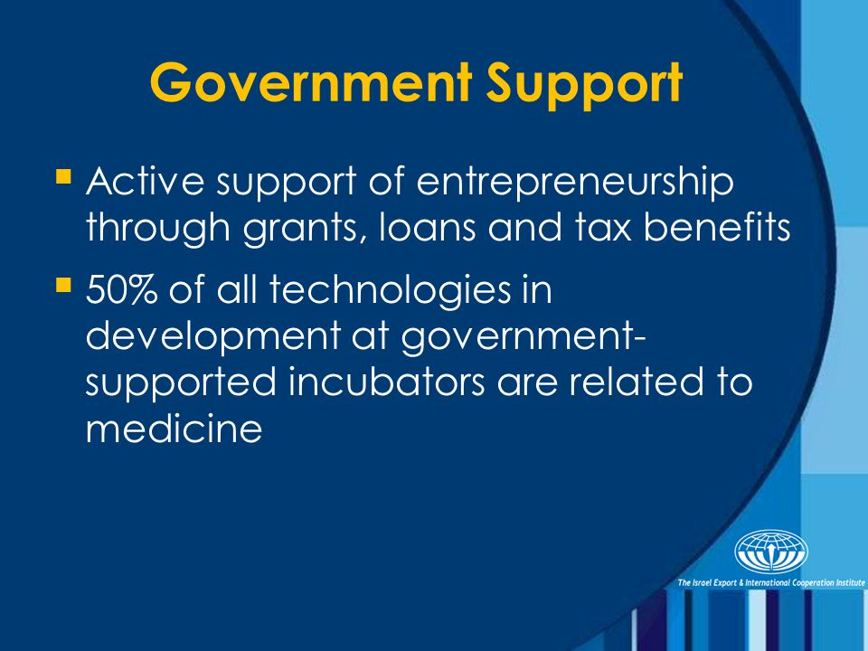 Government Support  Active support of entrepreneurship through grants, loans and tax benefits  50% of all technologies in development at government- supported incubators are related to medicine