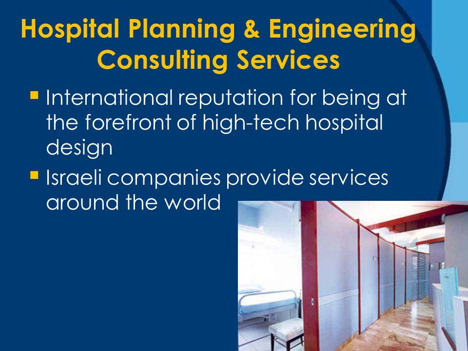 Hospital Planning & Engineering Consulting Services  International reputation for being at the forefront of high-tech hospital design  Israeli companies provide services around the world