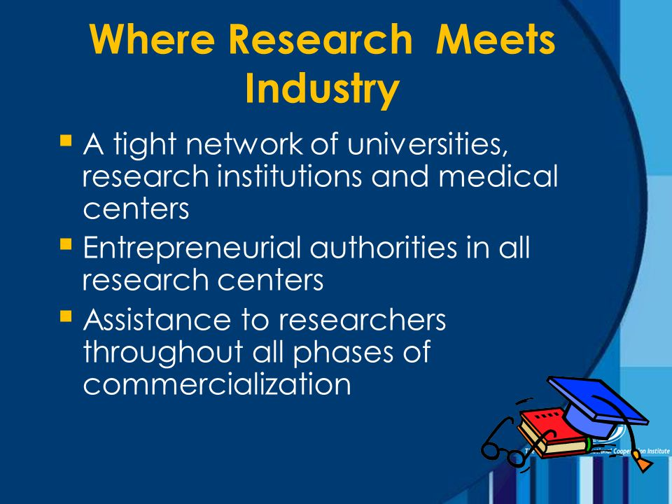 Where Research Meets Industry  A tight network of universities, research institutions and medical centers  Entrepreneurial authorities in all research centers  Assistance to researchers throughout all phases of commercialization
