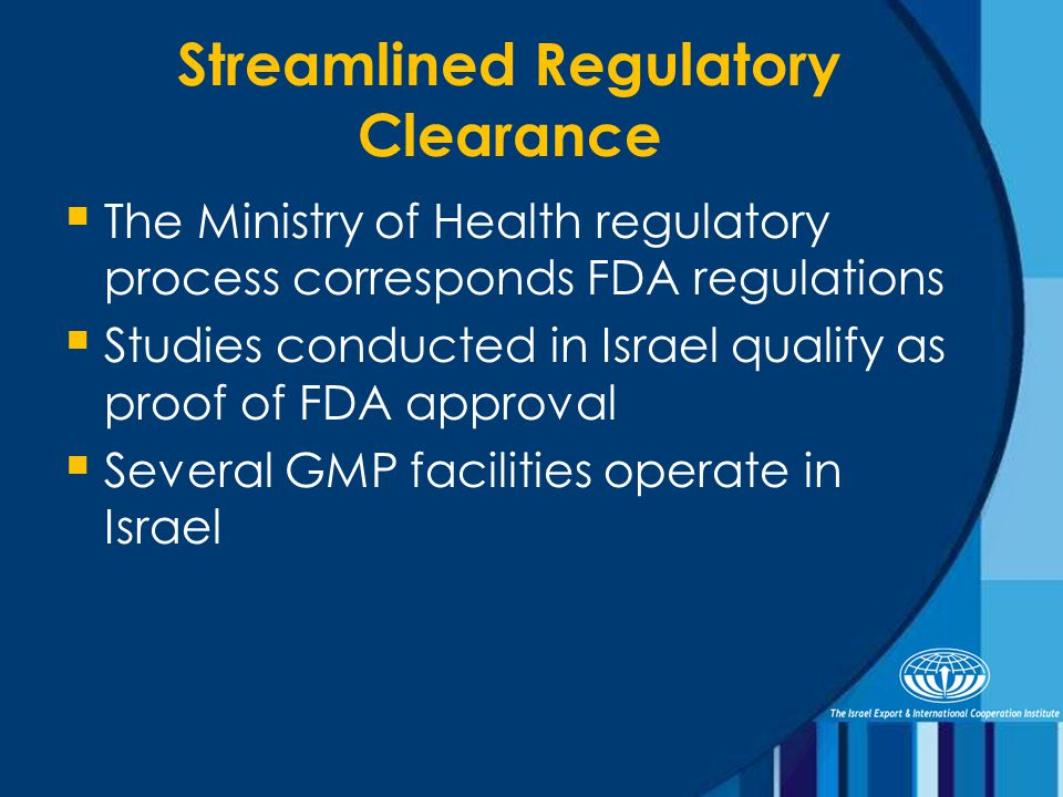 Streamlined Regulatory Clearance  The Ministry of Health regulatory process corresponds FDA regulations  Studies conducted in Israel qualify as proof of FDA approval  Several GMP facilities operate in Israel