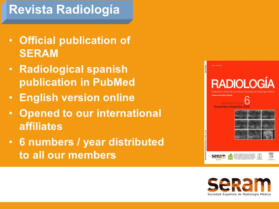 Official publication of SERAM Radiological spanish publication in PubMed English version online Opened to our international affiliates 6 numbers / year distributed to all our members Revista Radiología