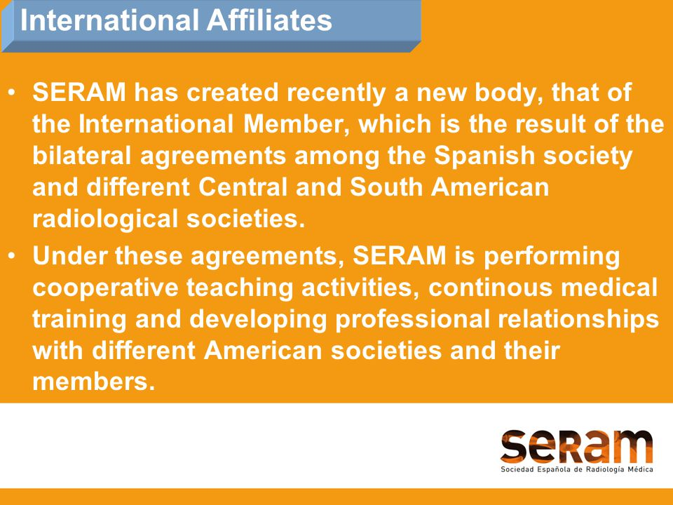 SERAM has created recently a new body, that of the International Member, which is the result of the bilateral agreements among the Spanish society and different Central and South American radiological societies.