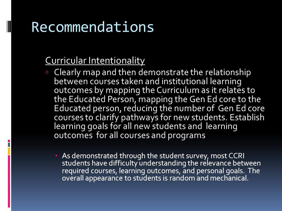 Recommendations Curricular Intentionality  Clearly map and then demonstrate the relationship between courses taken and institutional learning outcomes by mapping the Curriculum as it relates to the Educated Person, mapping the Gen Ed core to the Educated person, reducing the number of Gen Ed core courses to clarify pathways for new students.