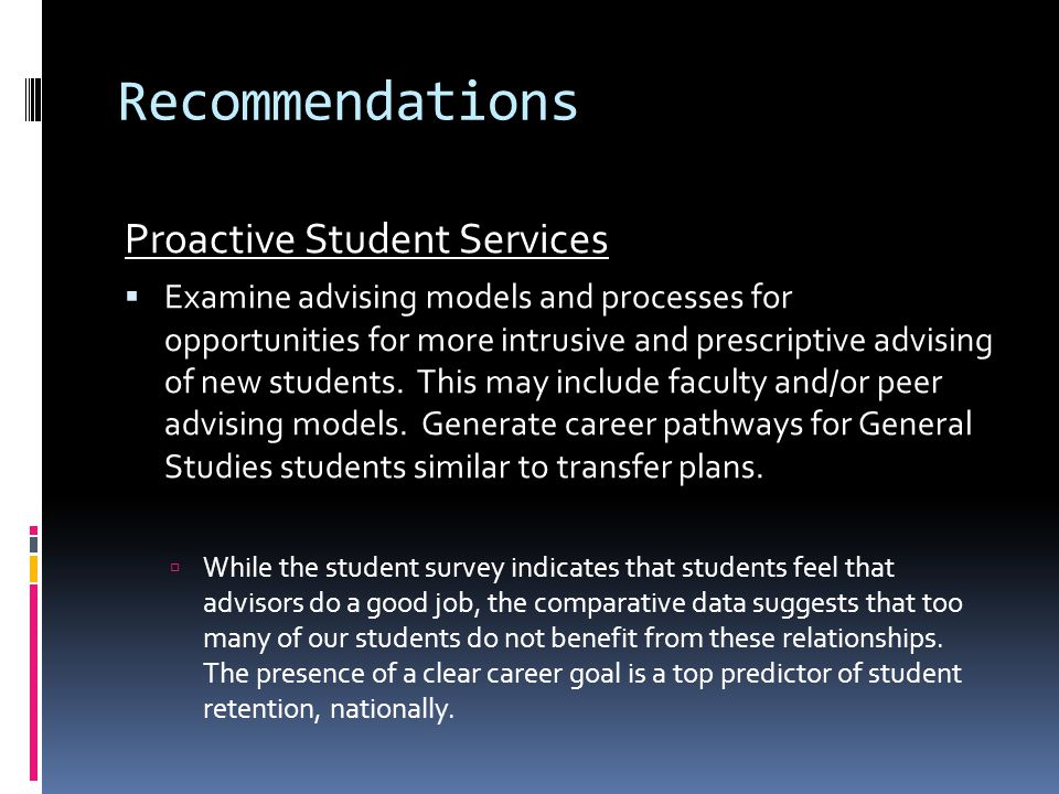 Recommendations Proactive Student Services  Examine advising models and processes for opportunities for more intrusive and prescriptive advising of new students.