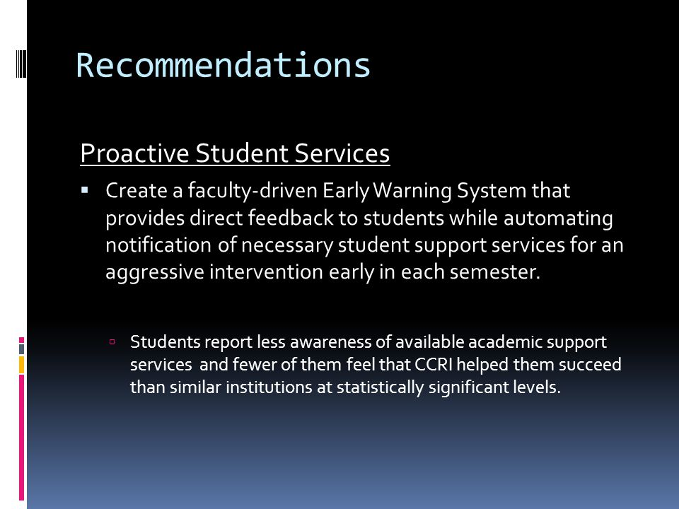 Recommendations Proactive Student Services  Create a faculty-driven Early Warning System that provides direct feedback to students while automating notification of necessary student support services for an aggressive intervention early in each semester.