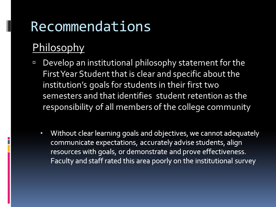 Recommendations Philosophy  Develop an institutional philosophy statement for the First Year Student that is clear and specific about the institution's goals for students in their first two semesters and that identifies student retention as the responsibility of all members of the college community  Without clear learning goals and objectives, we cannot adequately communicate expectations, accurately advise students, align resources with goals, or demonstrate and prove effectiveness.