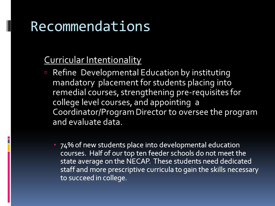 Recommendations Curricular Intentionality  Refine Developmental Education by instituting mandatory placement for students placing into remedial courses, strengthening pre-requisites for college level courses, and appointing a Coordinator/Program Director to oversee the program and evaluate data.