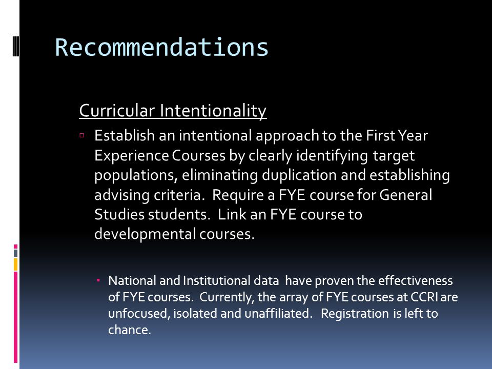Recommendations Curricular Intentionality  Establish an intentional approach to the First Year Experience Courses by clearly identifying target populations, eliminating duplication and establishing advising criteria.