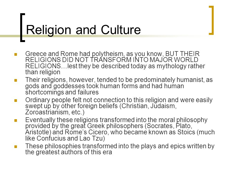 Religion and Culture Greece and Rome had polytheism, as you know, BUT THEIR RELIGIONS DID NOT TRANSFORM INTO MAJOR WORLD RELIGIONS…lest they be described today as mythology rather than religion Their religions, however, tended to be predominately humanist, as gods and goddesses took human forms and had human shortcomings and failures Ordinary people felt not connection to this religion and were easily swept up by other foreign beliefs (Christian, Judaism, Zoroastrianism, etc.) Eventually these religions transformed into the moral philosophy provided by the great Greek philosophers (Socrates, Plato, Aristotle) and Rome's Cicero, who became known as Stoics (much like Confucius and Lao Tzu) These philosophies transformed into the plays and epics written by the greatest authors of this era