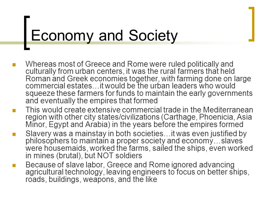 Economy and Society Whereas most of Greece and Rome were ruled politically and culturally from urban centers, it was the rural farmers that held Roman and Greek economies together, with farming done on large commercial estates…it would be the urban leaders who would squeeze these farmers for funds to maintain the early governments and eventually the empires that formed This would create extensive commercial trade in the Mediterranean region with other city states/civilizations (Carthage, Phoenicia, Asia Minor, Egypt and Arabia) in the years before the empires formed Slavery was a mainstay in both societies…it was even justified by philosophers to maintain a proper society and economy…slaves were housemaids, worked the farms, sailed the ships, even worked in mines (brutal), but NOT soldiers Because of slave labor, Greece and Rome ignored advancing agricultural technology, leaving engineers to focus on better ships, roads, buildings, weapons, and the like