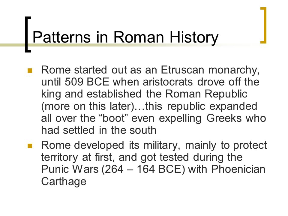 Patterns in Roman History Rome started out as an Etruscan monarchy, until 509 BCE when aristocrats drove off the king and established the Roman Republic (more on this later)…this republic expanded all over the boot even expelling Greeks who had settled in the south Rome developed its military, mainly to protect territory at first, and got tested during the Punic Wars (264 – 164 BCE) with Phoenician Carthage