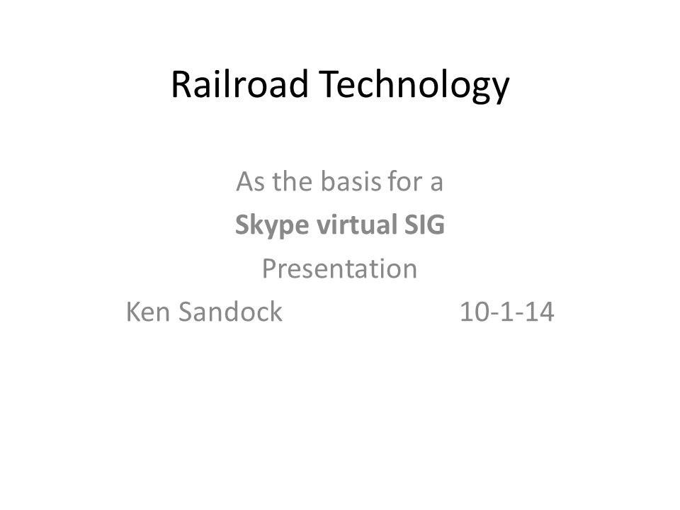 Railroad Technology As the basis for a Skype virtual SIG Presentation Ken Sandock 10-1-14
