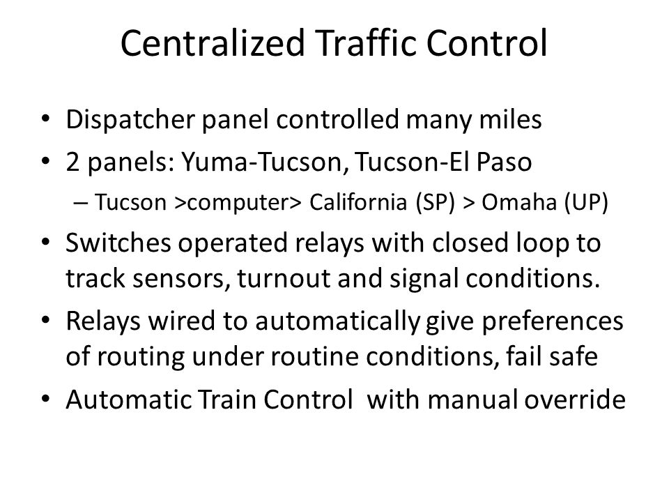 Centralized Traffic Control Dispatcher panel controlled many miles 2 panels: Yuma-Tucson, Tucson-El Paso – Tucson >computer> California (SP) > Omaha (UP) Switches operated relays with closed loop to track sensors, turnout and signal conditions.